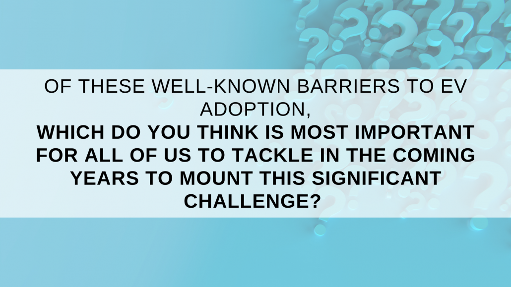 """A blue background with question marks with a white, transparent bar over the top. The black text states, """"Of these well-known barriers to EV adoption, which do you think is most important for all of us to tackle in the coming years to mount this significant challenge?"""""""